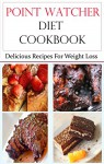Point Watcher Diet Cookbook: Delicious Recipes For Weightloss (Weight Loss Recipes) - Terry Adams