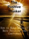 The Positive Thinker: How to become a more Positive and Confident Person - Alex White