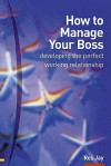 How to Manage Your Boss: Developing the Perfect Working Relationship - Ros Jay