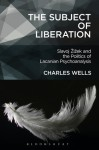 The Subject of Liberation: Žižek, Politics, Psychoanalysis - Charles Wells