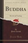 Buddha: His Life and Teachings (Classic Reprint) - Paul Carus