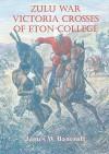 Zulu War Victoria Crosses of Eton College - James W Bancroft