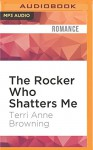 The Rocker Who Shatters Me - Terri Anne Browning, Devra Woodward