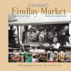 Cincinnati's Findlay Market: A Photographic Journey, Past and Present - Don Nesbitt, Robert Flischel