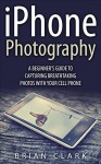 iPhone Photography: A Beginner's Guide To Capturing Breathtaking Photos with your Cell Phone - Brian Clark