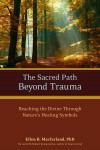 The Sacred Path Beyond Trauma: Reaching the Divine Through Nature's Healing Symbols - Ellen Macfarland, Robert Romanyshyn