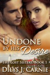 Undone by His Desire (The Lost Sisters, #1) - Dilys J. Carnie