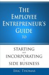 The Employee Entrepreneur's Guide to Starting and Incorporating a Side Business - Eric Thomas