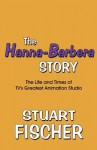 The Hanna-Barbera Story: The Life and Times of TV's Greatest Animation Studio - Stuart Fischer