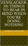 Zenslacker: 101 things to bear in mind when you're doing nothing - Robert Twigger