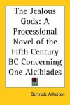 The Jealous Gods: A Processional Novel Of The Fifth Century Bc Concerning One Alcibiades - Gertrude Atherton