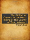 The Dialect of Craven: In the West-Riding of the County of York, Volume I - William Carr
