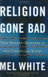 Religion Gone Bad: The Hidden Dangers of the Christian Right - Mel White