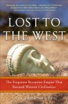 Lost to the West: The Forgotten Byzantine Empire That Rescued Western Civilization - Lars Brownworth