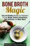 Bone Broth Magic: Easy and Healthy Recipes for Beginners to Lose Weight, Reduce Inflammation, Fight Infections and Much More! (Bone Broth & Soups and Stews) - Melissa Hendricks