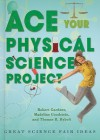 Ace Your Physical Science Project: Great Science Fair Ideas - Robert Gardner, Madeline Goodstein, Thomas R. Rybolt
