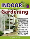 Indoor Gardening: 33 Keys For A Successful Indoor Garden. Enjoy Your Favorite Fruits, Veggies and Herbs for the Whole Year (Indoor Gardening Books, Indoor ... for Beginners, Indoor Gardening Made Easy) - Elizabeth Lee