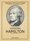 Biography Of Famous People: Alexander Hamilton - John Smith