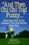 And Then Chi Chi Told Fuzzy...: More Than 250 of the Greatest True Golf Stories Ever Told - Don Wade
