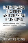 Late Stages: Pig Piles and Chasing Rainbows: An Autobiographical Work: A Running Reflection on What Was, What Is And... - Elizabeth J. Morris