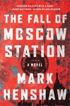 The Fall of Moscow Station: A Novel (a Jonathan Burke/Kyra Stryker Thriller) - Mark Henshaw