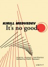 It's No Good: The Poems and Essays - Kirill Medvedev
