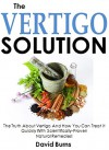 The Vertigo Solution: The Truth About Vertigo And How You Can Treat It Quickly With Scientifically-Proven Natural Remedies! - David Burns