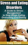 Stress and Eating Disorder : A Guide to Stress Management to Stop Binge Eating, Overeating and Dieting - Tony Grant