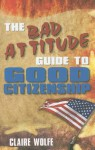 The Bad Attitude Guide to Good Citizenship - Claire Wolfe