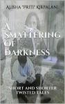 "A Smattering of Darkness: Short and Shorter Twisted Tales - Alisha ""Priti"" Kirpalani"