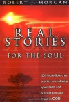 Real Stories for the Soul: 101 Incredible True Stories to Challenge Your Faith and Strengthen Your Trust in God - Robert J. Morgan