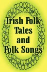 Irish Folk Tales and Folk Songs - Justin Huntly McCarthy