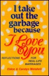 I Take Out the Garbage Because I Love You: Reflections for Real-Life Marriages - Eldon Weisheit, Carolyn Weisheit