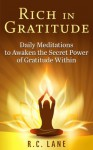 Rich in Gratitude: Daily Meditations to Awaken the Secret Power of Gratitude Within - R.C. Lane
