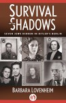 Survival in the Shadows: Seven Jews Hidden in Hitler's Berlin - Barbara Lovenheim