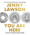 You Are Here: An Owner's Manual for Dangerous Minds - Jenny Lawson