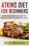 ATKINS DIET FOR BEGINNERS: LOW CARB DIET: Secrets To Weight Loss The Healthy Way (Atkins Diet Carbohydrate Gram Counter With Cookbooks And Recipes Included!) (Atkins Low Carb Weight Loss Diet Book 1) - Allen Houston
