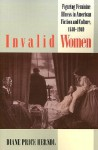 Invalid Women: Figuring Feminine Illness in American Fiction and Culture, 1840-1940 - Diane Price Herndl