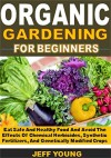 Organic Gardening for beginners: Eat Safe And Healthy Food And Avoid The Effects Of Chemical Herbicides, Synthetic Fertilizers, And Genetically Modified Crops - Jeff Young