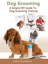Dog Grooming Guide: A Simple DIY Guide to Dog Grooming Training (dog grooming reference guide, pants, clippers, wipes, supplies) - John Bradford