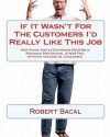 If It Wasn't For The Customers I'd Really Like This Job: Stop Angry, Hostile Customers COLD While Remaining Professional, Stress Free, Efficient and Cool As A Cucumber. - Robert Bacal
