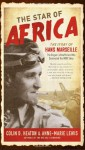 The Star of Africa: The Story of Hans Marseille, the Rogue Luftwaffe Ace Who Dominated the WWII Skies - Colin D. Heaton, Anne-Marie Lewis
