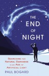 The End of Night: Searching for Natural Darkness in an Age of Artificial Light - Paul Bogard