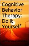 Cognitive Behavior Therapy: Do It Yourself - Jeffrey Dale Jeschke