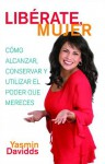 ¡Libérate mujer! (Take Back Your Power): Cómo alcanzar, conservar y utilizar el poder que mereces (How to Reclaim It, Keep It, and Use It to Get What You Deserve) - Yasmin Davidds, Yasmin Davidds-Garrido, Dolores Prida