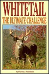 Whitetail the Ultimate Challenge - Charles J. Alsheimer