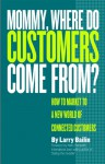 Mommy, Where Do Customers Come From?: How to Market to a New World of Connected Customers - Larry Bailin, Harry Beckwith