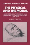 The Physical and the Moral: Anthropology, Physiology, and Philosophical Medicine in France, 1750 1850 - Elizabeth A. Williams