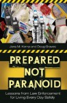 Prepared Not Paranoid: Lessons from Law Enforcement for Living Every Day Safely - Jana M. Kemp