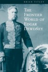 The Frontier World of Edgar Dewdney - Brian Titley, John Mullan, Richard Britnell